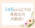 145cm以下の身長の方大歓迎♪